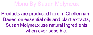 Monu By Susan Molyneux Products are produced here in Cheltenham. Based on essential oils and plant extracts, Susan Molyneux use natural ingredients when-ever possible.