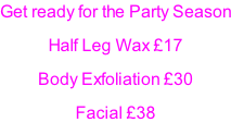 Get ready for the Party Season Half Leg Wax £17 Body Exfoliation £30 Facial £38