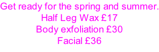 Get ready for the spring and summer. Half Leg Wax £17 Body exfoliation £30 Facial £36