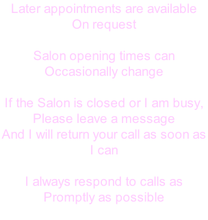 Later appointments are available On request  Salon opening times can  Occasionally change  If the Salon is closed or I am busy, Please leave a message  And I will return your call as soon as  I can  I always respond to calls as  Promptly as possible